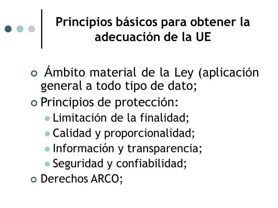 Principios básicos para obtener la adecuación de la UE Á mbito material de la Ley (aplicaci ó n general a todo tipo de dato; Principios de protecci ó n: Limitaci ó n de la finalidad; Calidad y proporcionalidad; Información y transparencia; Seguridad y confiabilidad; Derechos ARCO;