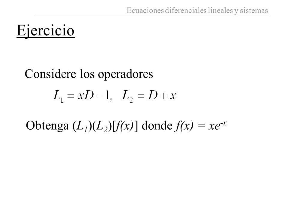 Ecuaciones diferenciales lineales y sistemas Considere los operadores Obtenga (L 1 )(L 2 )[f(x)] donde f(x) = xe -x Ejercicio