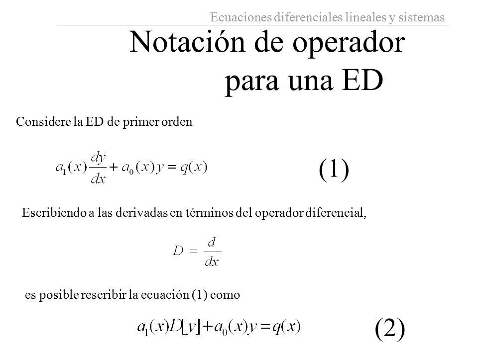 Ecuaciones diferenciales lineales y sistemas Notación de operador para una ED Considere la ED de primer orden Escribiendo a las derivadas en términos