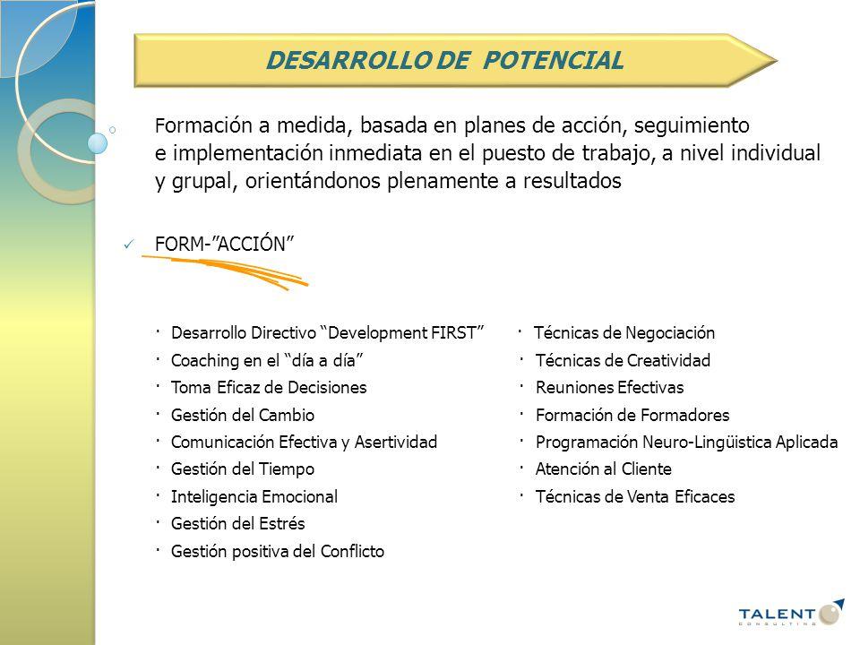 F ormación a medida, basada en planes de acción, seguimiento e implementación inmediata en el puesto de trabajo, a nivel individual y grupal, orientándonos plenamente a resultados FORM- ACCIÓN · Desarrollo Directivo Development FIRST · Técnicas de Negociación · Coaching en el día a día · Técnicas de Creatividad · Toma Eficaz de Decisiones · Reuniones Efectivas · Gestión del Cambio · Formación de Formadores · Comunicación Efectiva y Asertividad · Programación Neuro-Lingüistica Aplicada · Gestión del Tiempo · Atención al Cliente · Inteligencia Emocional · Técnicas de Venta Eficaces · Gestión del Estrés · Gestión positiva del Conflicto DESARROLLO DE POTENCIAL
