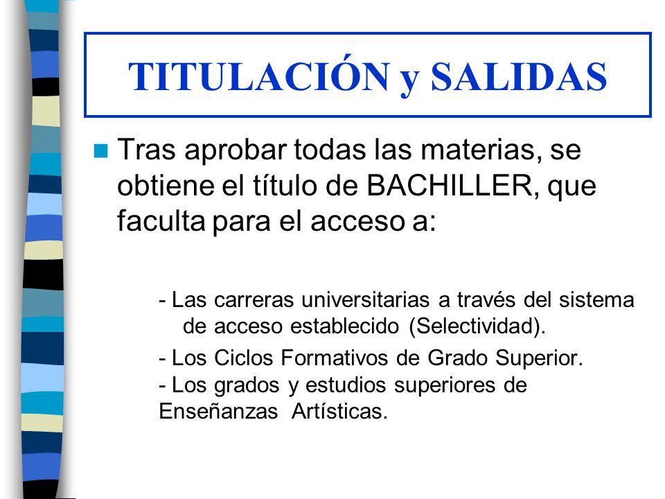 TITULACIÓN y SALIDAS Tras aprobar todas las materias, se obtiene el título de BACHILLER, que faculta para el acceso a: - Las carreras universitarias a