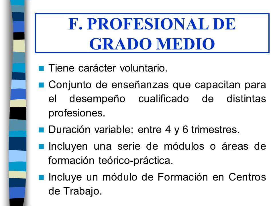 F. PROFESIONAL DE GRADO MEDIO Tiene carácter voluntario. Conjunto de enseñanzas que capacitan para el desempeño cualificado de distintas profesiones.