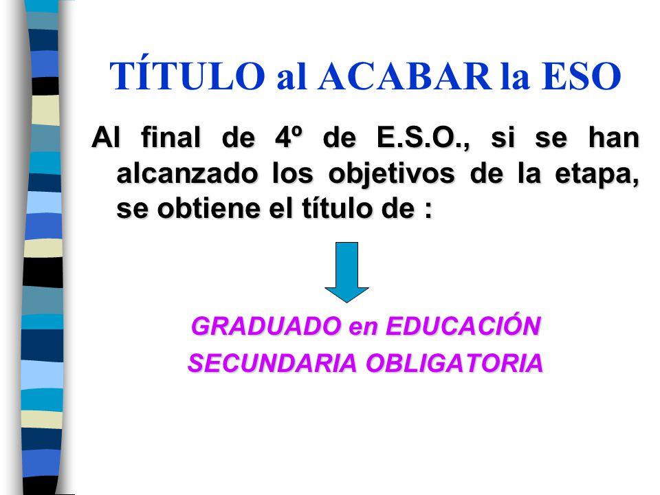 TÍTULO al ACABAR la ESO Al final de 4º de E.S.O., si se han alcanzado los objetivos de la etapa, se obtiene el título de : GRADUADO en EDUCACIÓN SECUN