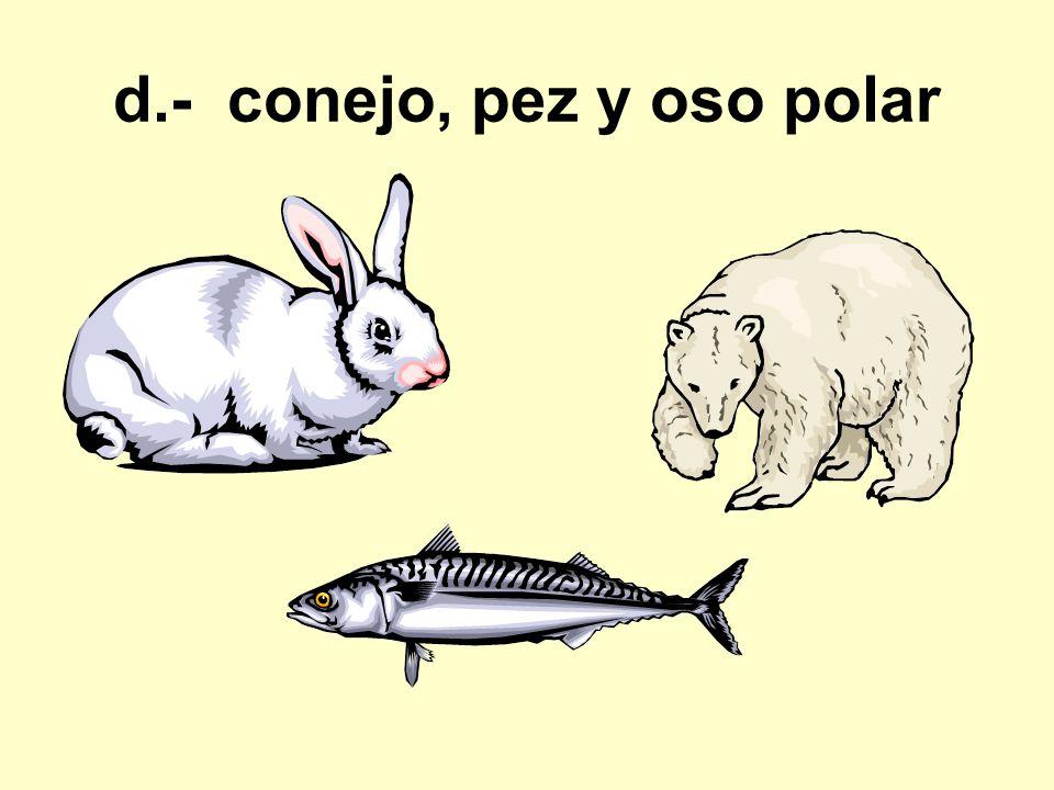 d.- conejo, pez y oso polar