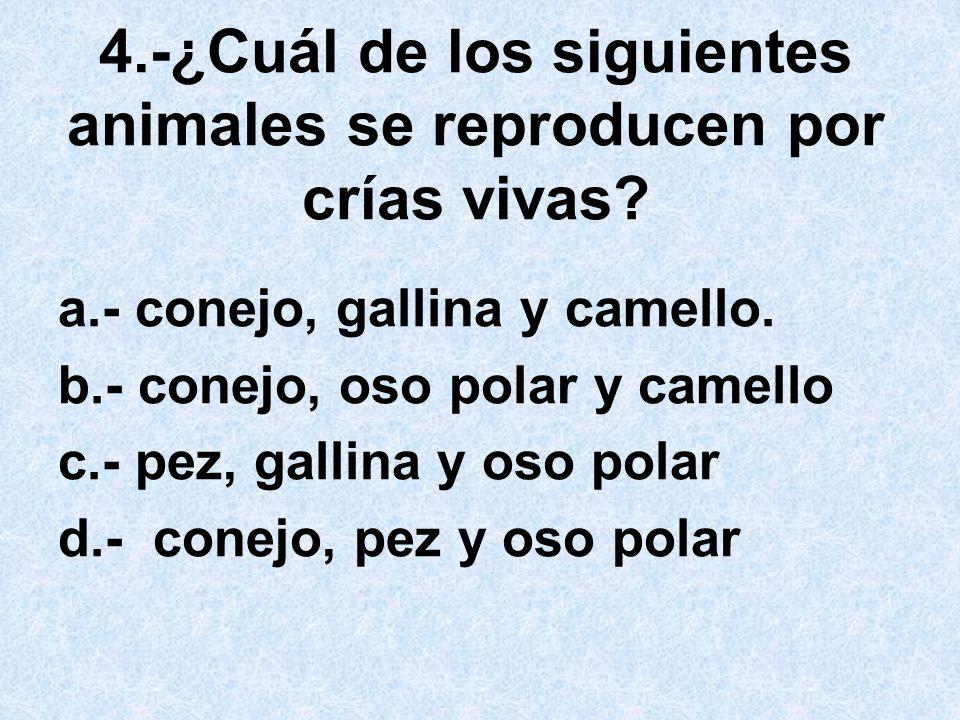 4.-¿Cuál de los siguientes animales se reproducen por crías vivas? a.- conejo, gallina y camello. b.- conejo, oso polar y camello c.- pez, gallina y o