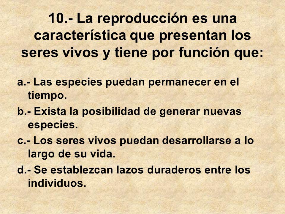 10.- La reproducción es una característica que presentan los seres vivos y tiene por función que: a.- Las especies puedan permanecer en el tiempo. b.-