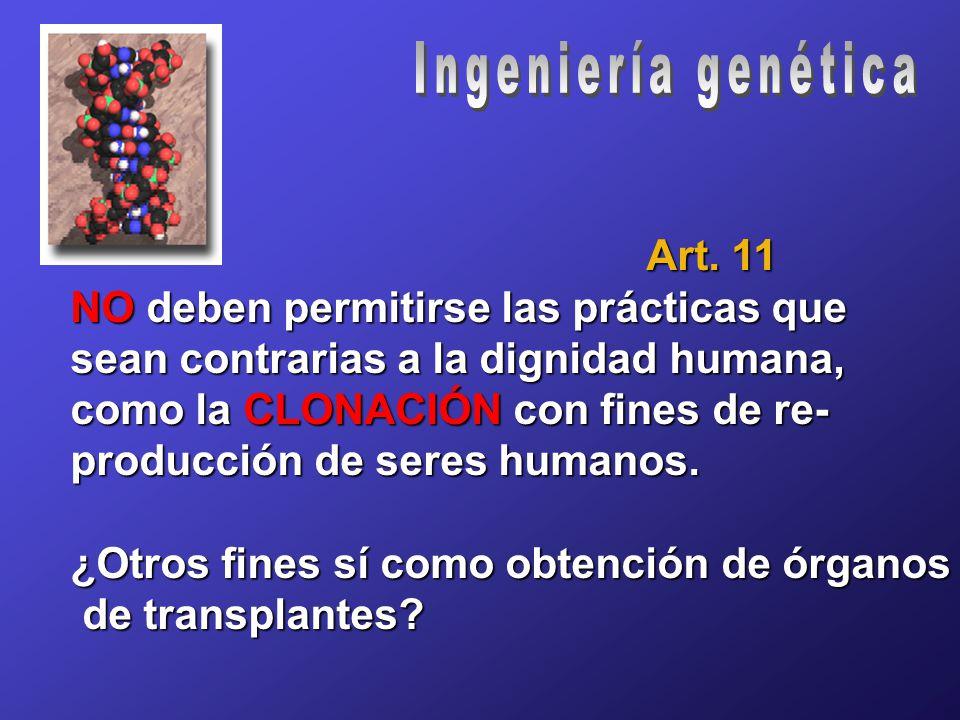 Art. 11 NO deben permitirse las prácticas que sean contrarias a la dignidad humana, como la CLONACIÓN con fines de re- producción de seres humanos. ¿O