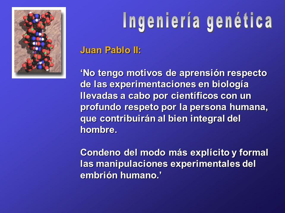 Juan Pablo II: 'No tengo motivos de aprensión respecto de las experimentaciones en biología llevadas a cabo por científicos con un profundo respeto por la persona humana, que contribuirán al bien integral del hombre.