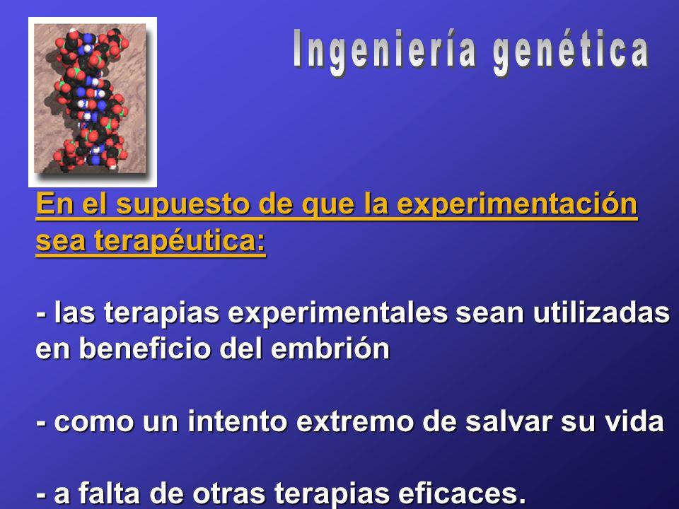 En el supuesto de que la experimentación sea terapéutica: - las terapias experimentales sean utilizadas en beneficio del embrión - como un intento extremo de salvar su vida - a falta de otras terapias eficaces.
