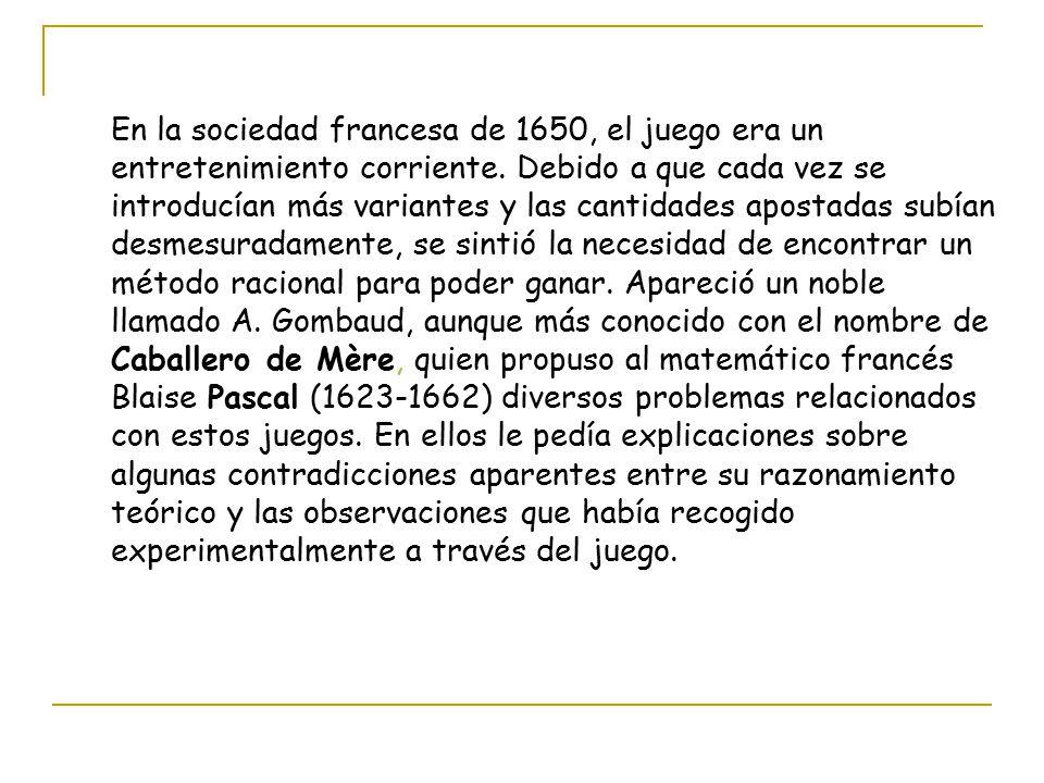 Algunos problemas propuestos por el Caballero de Meré a Pascal : Dos personas participan en un juego de azar, ganando la apuesta la primera que logre acumular un cierto número de puntos.