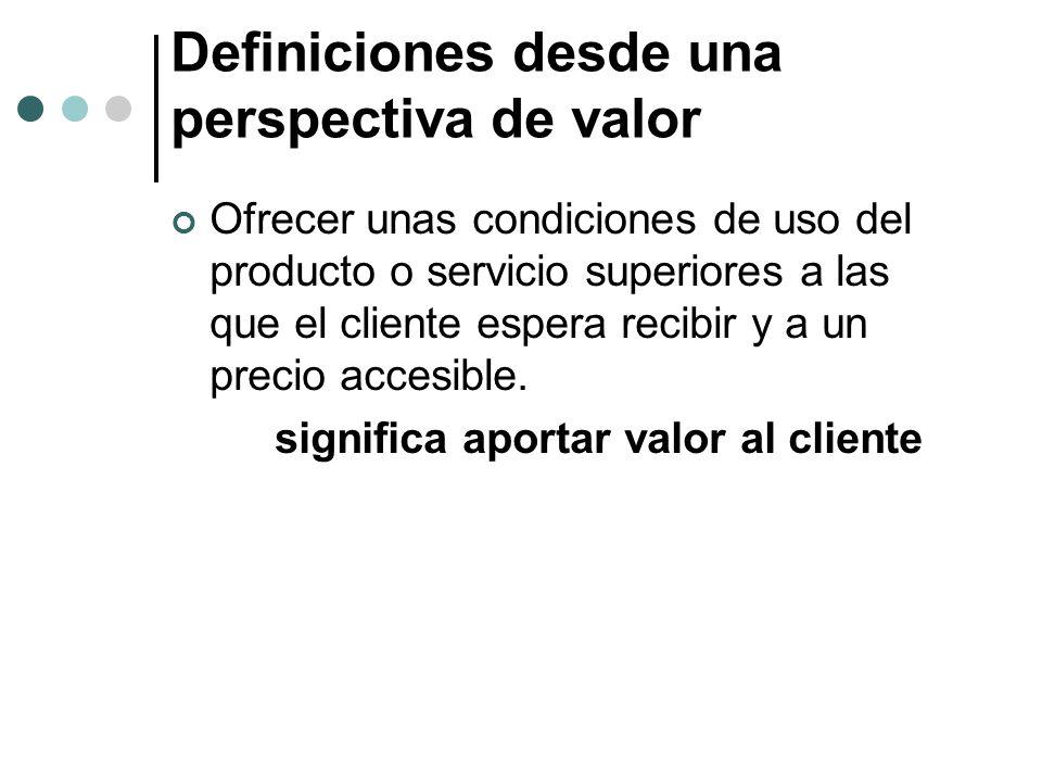 Definiciones desde una perspectiva de valor Ofrecer unas condiciones de uso del producto o servicio superiores a las que el cliente espera recibir y a un precio accesible.