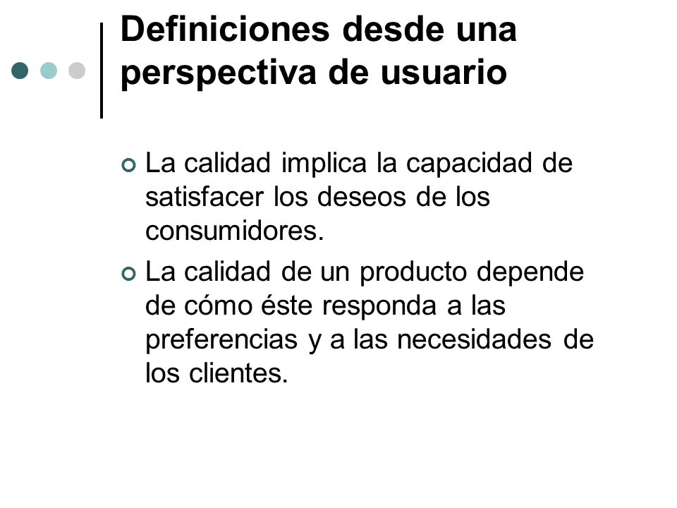 Definiciones desde una perspectiva de usuario La calidad implica la capacidad de satisfacer los deseos de los consumidores.