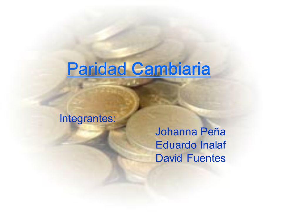 Paridad Cambiaria Integrantes: Johanna Peña Eduardo Inalaf David Fuentes