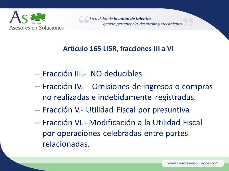 Artículo 165 LISR, fracciones III a VI –F–Fracción III.- NO deducibles –F–Fracción IV.- Omisiones de ingresos o compras no realizadas e indebidamente registradas.