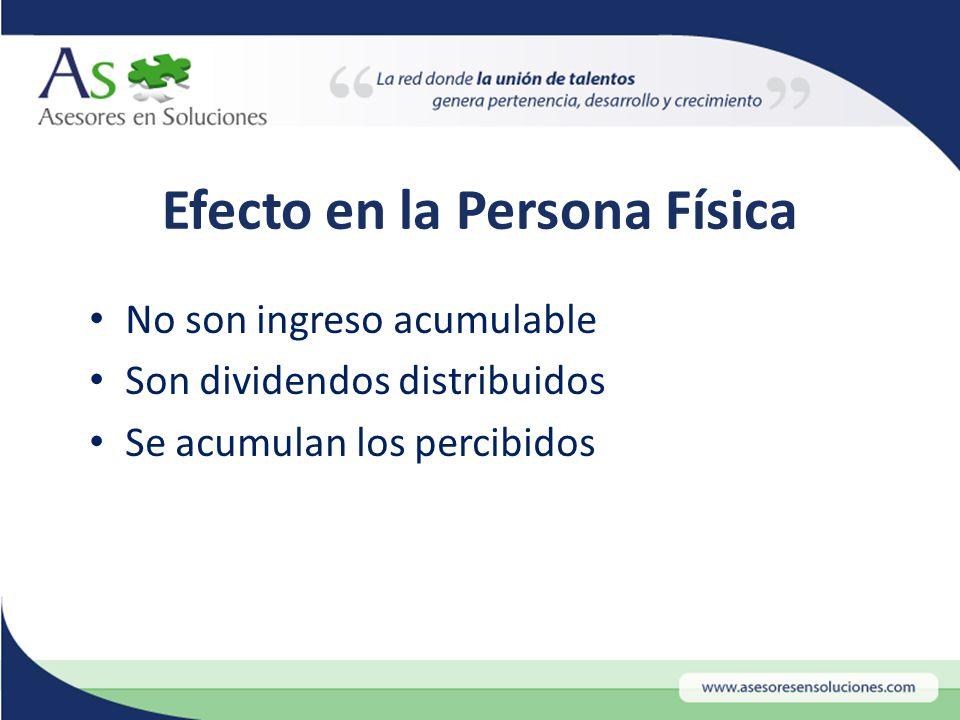 Efecto en la Persona Física No son ingreso acumulable Son dividendos distribuidos Se acumulan los percibidos