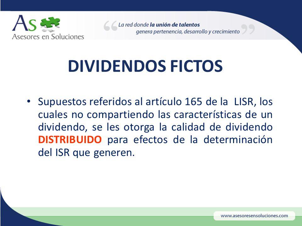 DIVIDENDOS FICTOS Supuestos referidos al artículo 165 de la LISR, los cuales no compartiendo las características de un dividendo, se les otorga la calidad de dividendo DISTRIBUIDO para efectos de la determinación del ISR que generen.