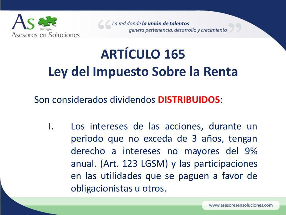 ARTÍCULO 165 Ley del Impuesto Sobre la Renta Son considerados dividendos DISTRIBUIDOS: I.Los intereses de las acciones, durante un periodo que no exceda de 3 años, tengan derecho a intereses no mayores del 9% anual.
