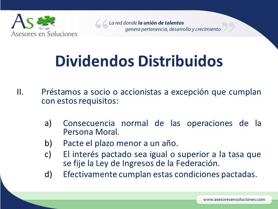 Dividendos Distribuidos II.Préstamos a socio o accionistas a excepción que cumplan con estos requisitos: a)Consecuencia normal de las operaciones de la Persona Moral.
