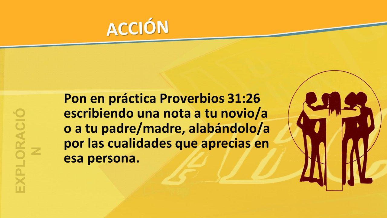 ACCIÓN Pon en práctica Proverbios 31:26 escribiendo una nota a tu novio/a o a tu padre/madre, alabándolo/a por las cualidades que aprecias en esa pers