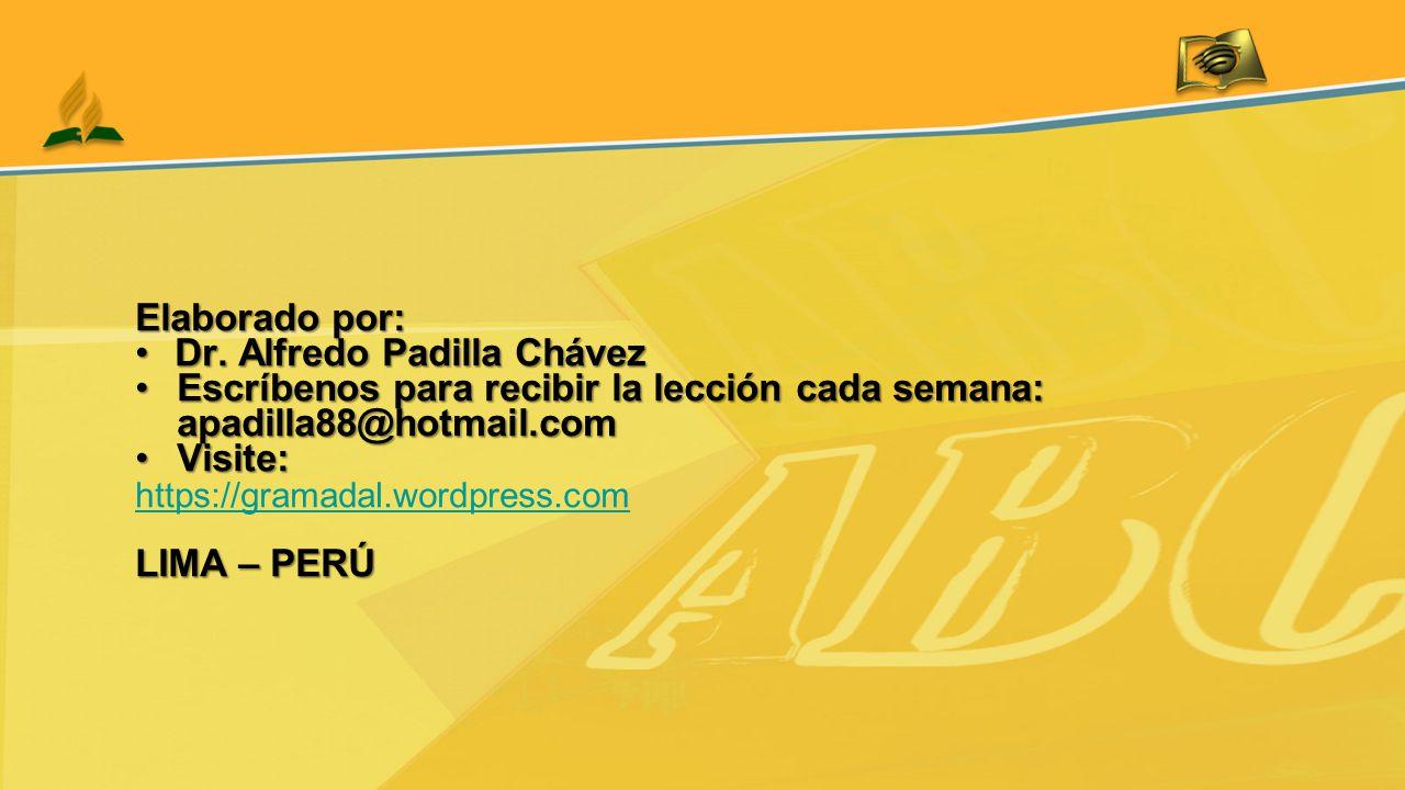 Elaborado por: Dr. Alfredo Padilla ChávezDr. Alfredo Padilla Chávez Escríbenos para recibir la lección cada semana: apadilla88@hotmail.comEscríbenos p