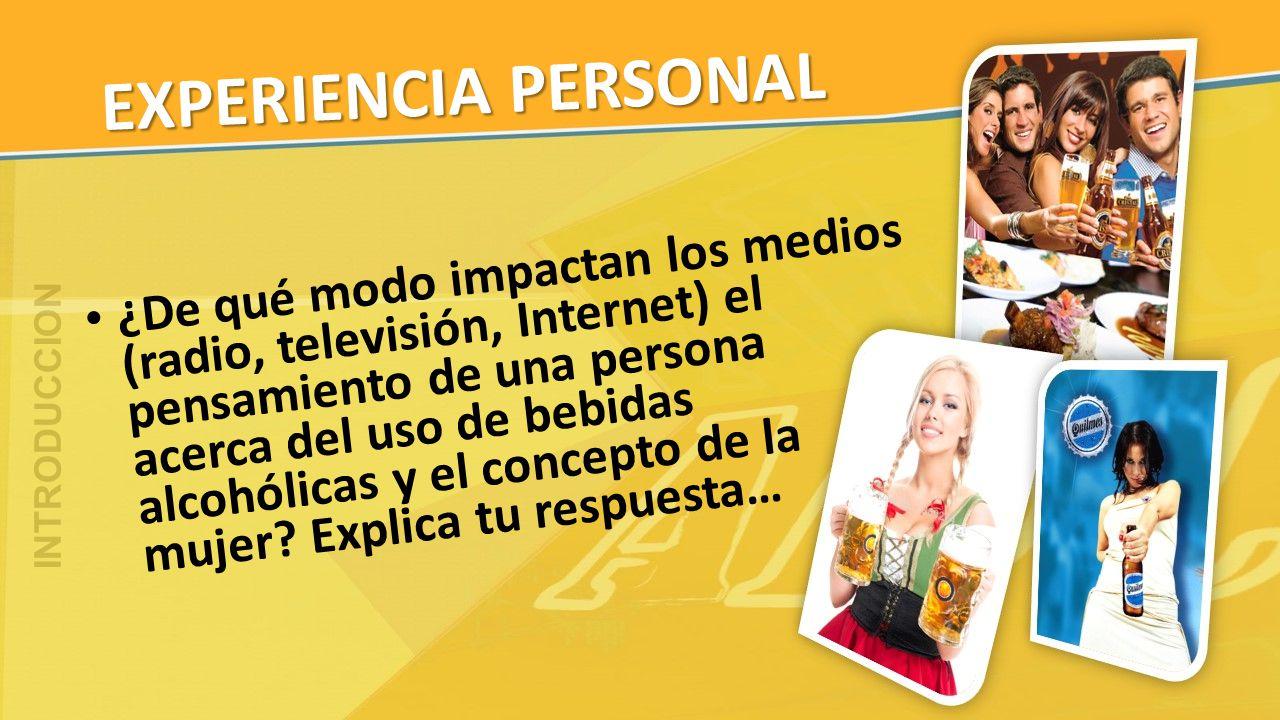 EXPERIENCIA PERSONAL ¿De qué modo impactan los medios (radio, televisión, Internet) el pensamiento de una persona acerca del uso de bebidas alcohólica