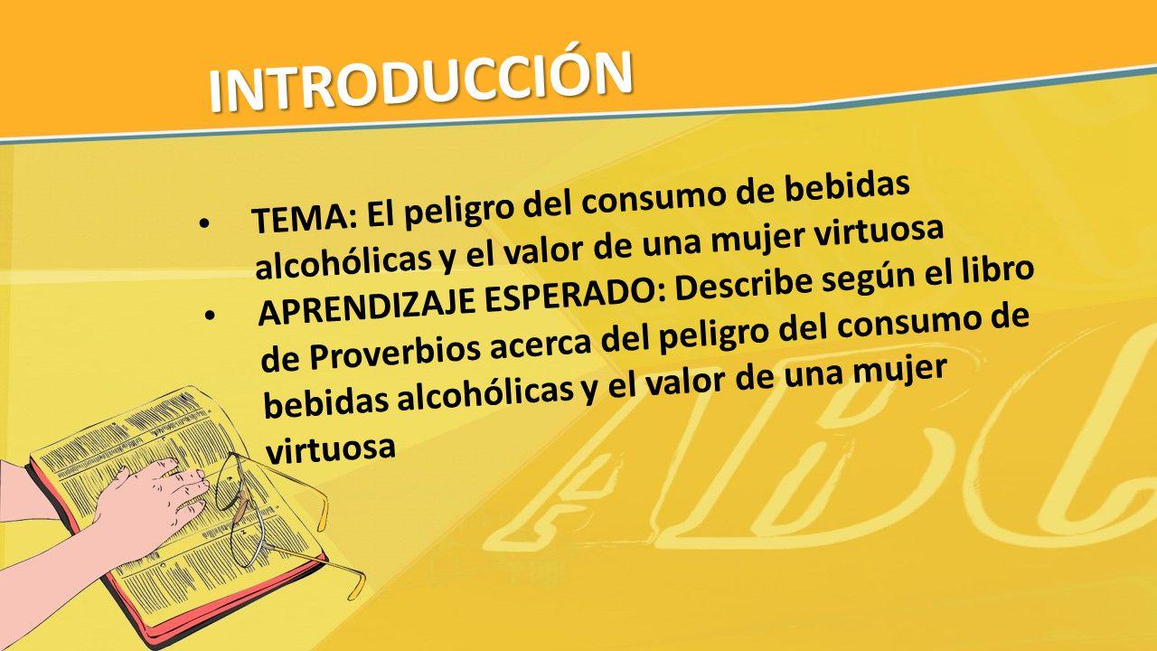 INTRODUCCIÓN TEMA: El peligro del consumo de bebidas alcohólicas y el valor de una mujer virtuosa APRENDIZAJE ESPERADO: Describe según el libro de Pro