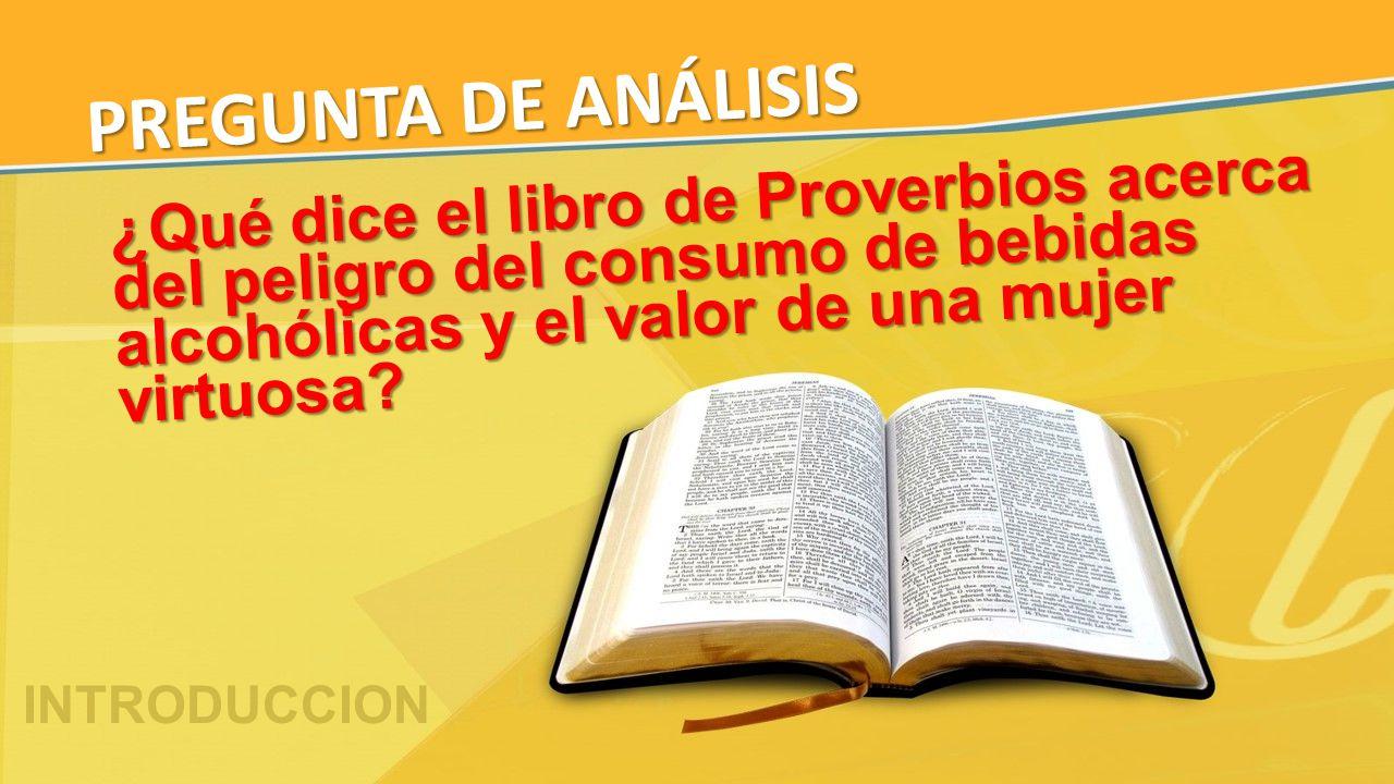 ¿Qué dice el libro de Proverbios acerca del peligro del consumo de bebidas alcohólicas y el valor de una mujer virtuosa? PREGUNTA DE ANÁLISIS INTRODUC