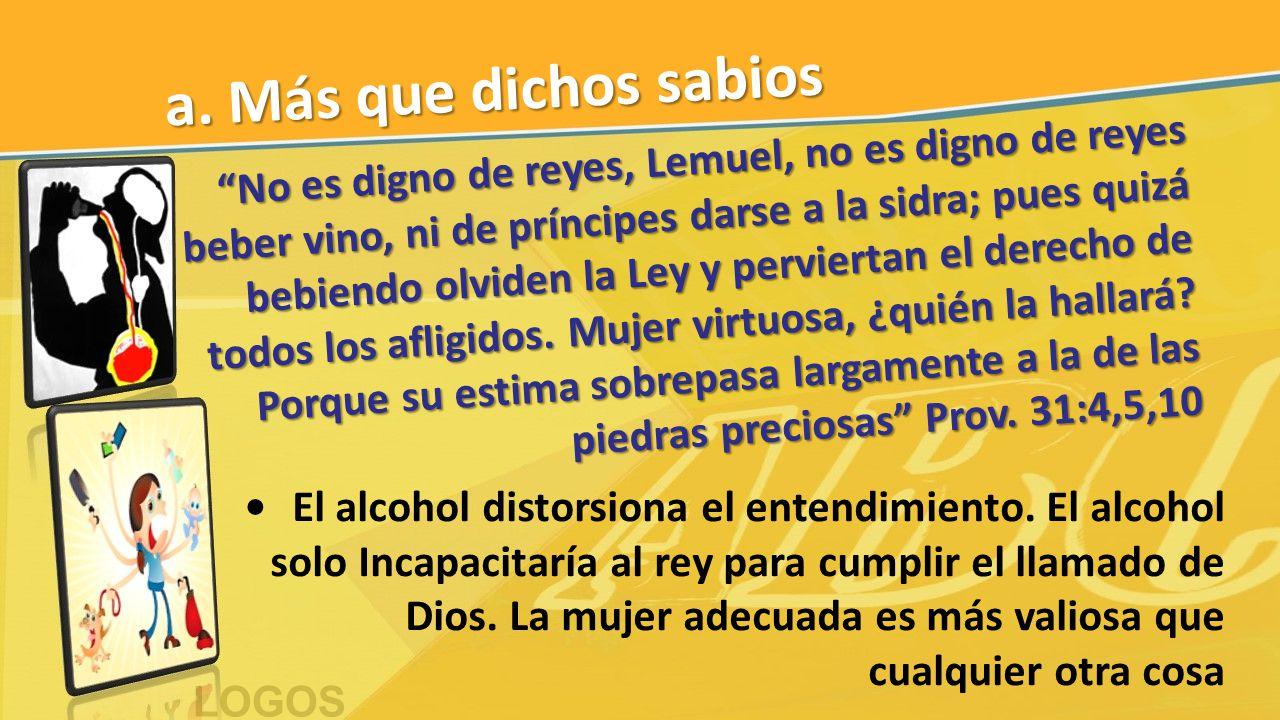 """a. Más que dichos sabios """"No es digno de reyes, Lemuel, no es digno de reyes beber vino, ni de príncipes darse a la sidra; pues quizá bebiendo olviden"""
