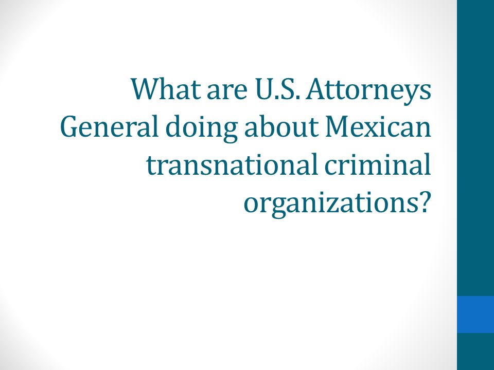 What are U.S. Attorneys General doing about Mexican transnational criminal organizations?