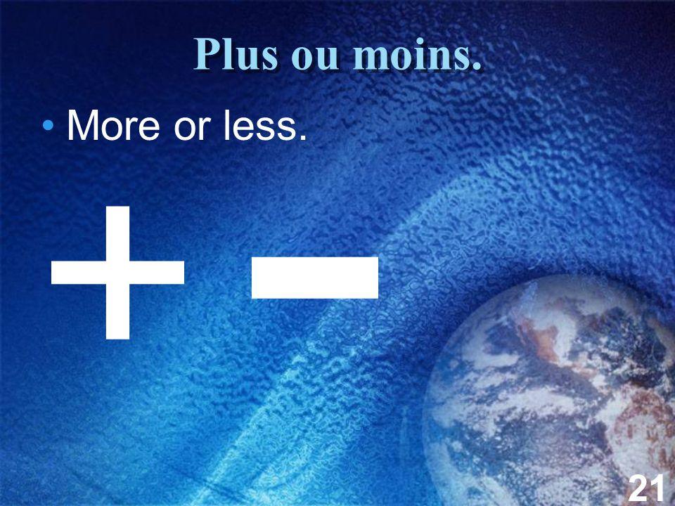 21 Plus ou moins. More or less. + -