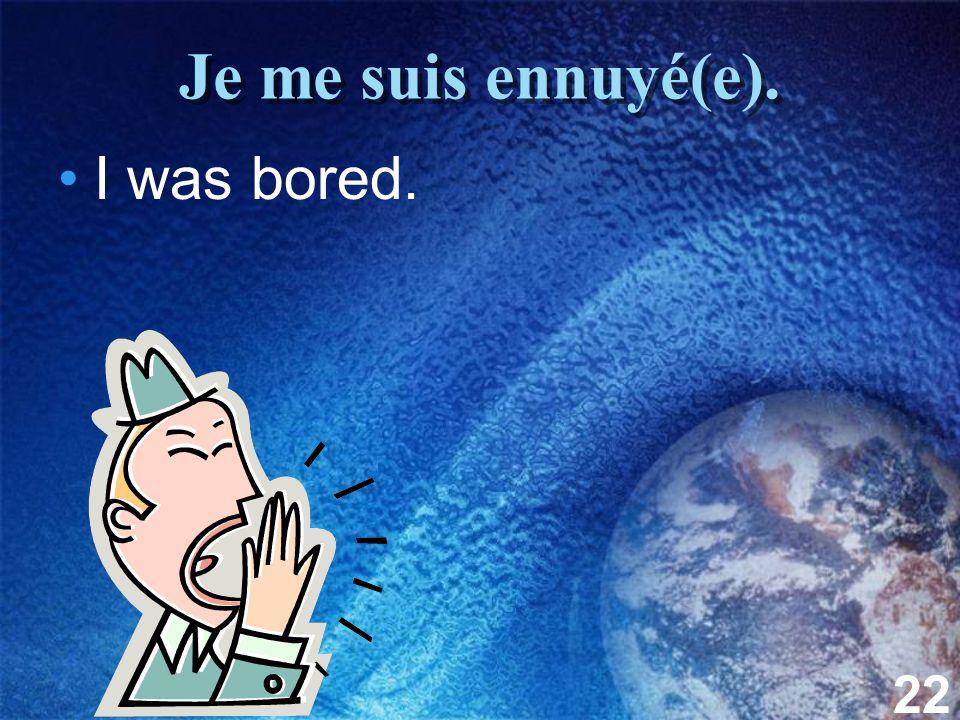 22 Je me suis ennuyé(e). I was bored.