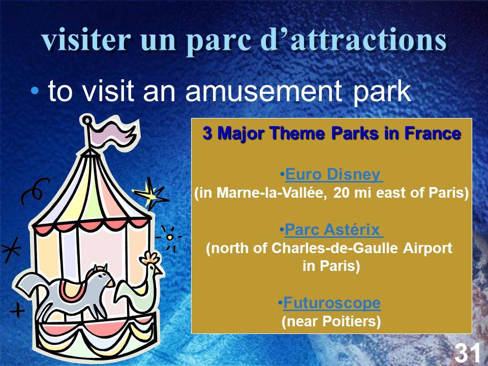 31 visiter un parc d'attractions to visit an amusement park 3 Major Theme Parks in France Euro Disney (in Marne-la-Vallée, 20 mi east of Paris) Parc Astérix (north of Charles-de-Gaulle Airport in Paris) Futuroscope (near Poitiers)