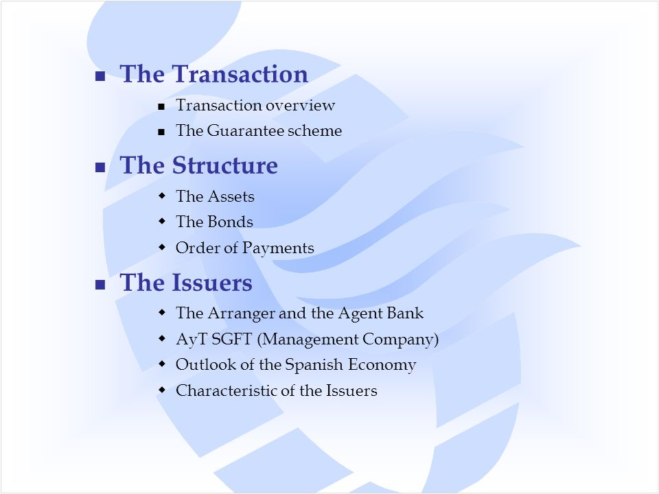 The Transaction Transaction overview The Guarantee scheme The Structure  The Assets  The Bonds  Order of Payments The Issuers  The Arranger and the Agent Bank  AyT SGFT (Management Company)  Outlook of the Spanish Economy  Characteristic of the Issuers
