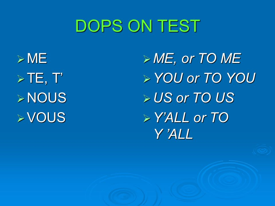 DOPS ON TEST  ME  TE, T'  NOUS  VOUS  ME, or TO ME  YOU or TO YOU  US or TO US  Y'ALL or TO Y 'ALL