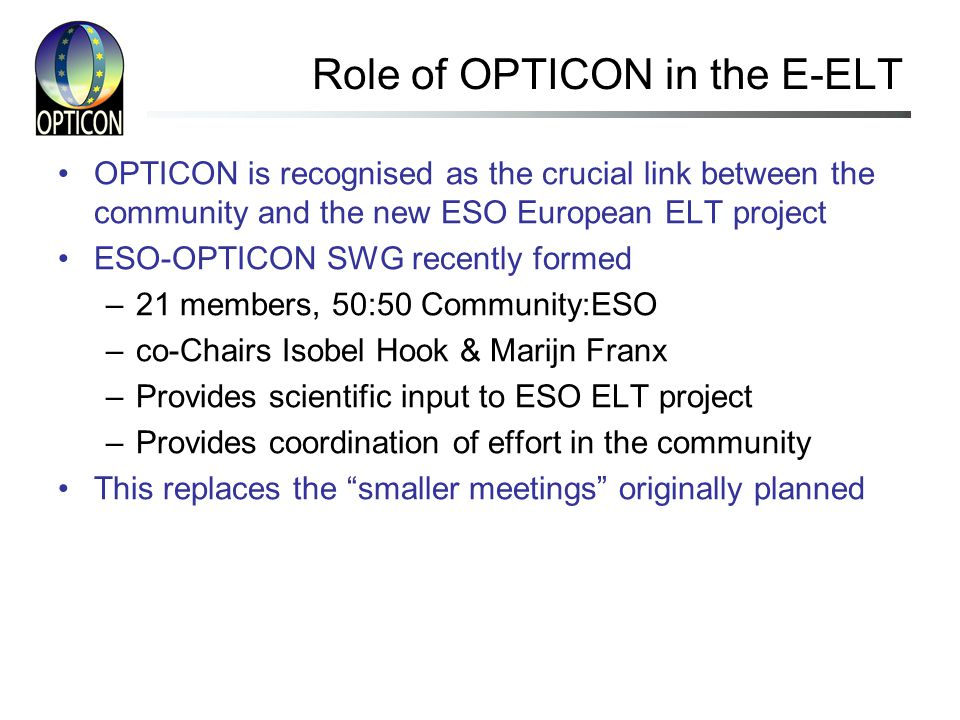 Role of OPTICON in the E-ELT OPTICON is recognised as the crucial link between the community and the new ESO European ELT project ESO-OPTICON SWG recently formed –21 members, 50:50 Community:ESO –co-Chairs Isobel Hook & Marijn Franx –Provides scientific input to ESO ELT project –Provides coordination of effort in the community This replaces the smaller meetings originally planned
