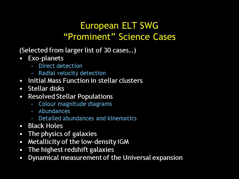 European ELT SWG Prominent Science Cases (Selected from larger list of 30 cases..) Exo-planets –Direct detection –Radial velocity detection Initial Mass Function in stellar clusters Stellar disks Resolved Stellar Populations –Colour magnitude diagrams –Abundances –Detailed abundances and kinematics Black Holes The physics of galaxies Metallicity of the low-density IGM The highest redshift galaxies Dynamical measurement of the Universal expansion