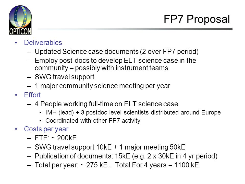 FP7 Proposal Deliverables –Updated Science case documents (2 over FP7 period) –Employ post-docs to develop ELT science case in the community – possibly with instrument teams –SWG travel support –1 major community science meeting per year Effort –4 People working full-time on ELT science case IMH (lead) + 3 postdoc-level scientists distributed around Europe Coordinated with other FP7 activity Costs per year –FTE: ~ 200kE –SWG travel support 10kE + 1 major meeting 50kE –Publication of documents: 15kE (e.g.