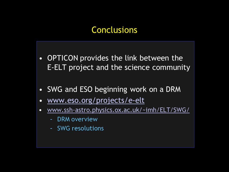 Conclusions OPTICON provides the link between the E-ELT project and the science community SWG and ESO beginning work on a DRM www.eso.org/projects/e-elt www.ssh-astro.physics.ox.ac.uk/~imh/ELT/SWG/ –DRM overview –SWG resolutions