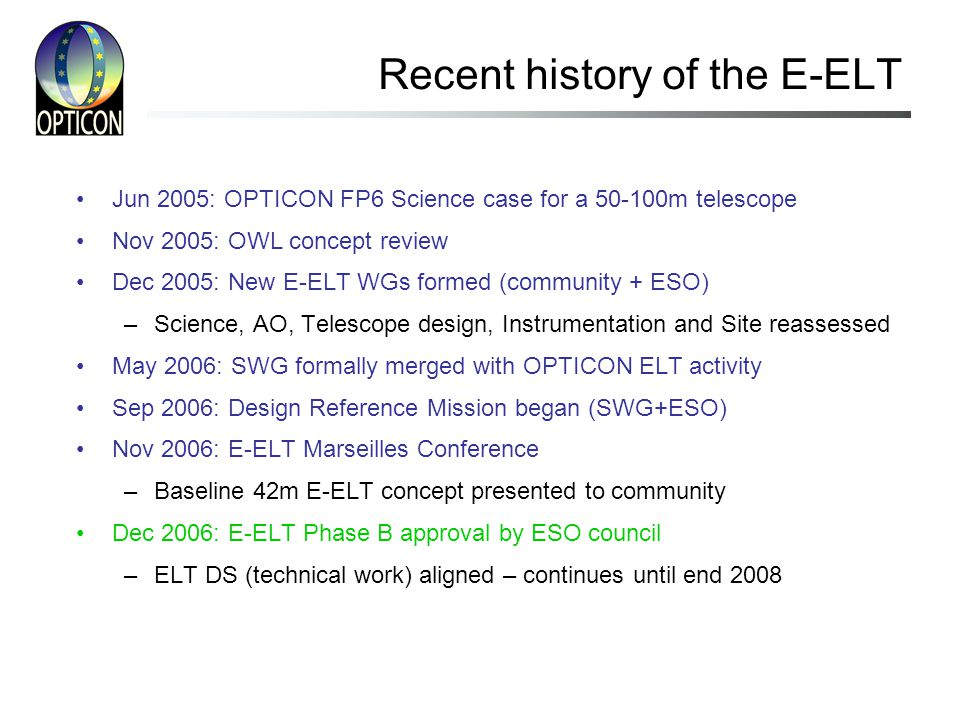 Jun 2005: OPTICON FP6 Science case for a 50-100m telescope Nov 2005: OWL concept review Dec 2005: New E-ELT WGs formed (community + ESO) –Science, AO, Telescope design, Instrumentation and Site reassessed May 2006: SWG formally merged with OPTICON ELT activity Sep 2006: Design Reference Mission began (SWG+ESO) Nov 2006: E-ELT Marseilles Conference –Baseline 42m E-ELT concept presented to community Dec 2006: E-ELT Phase B approval by ESO council –ELT DS (technical work) aligned – continues until end 2008 Recent history of the E-ELT
