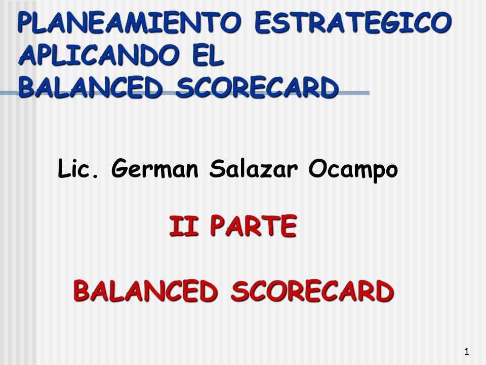 1 PLANEAMIENTO ESTRATEGICO APLICANDO EL BALANCED SCORECARD Lic. German Salazar Ocampo II PARTE BALANCED SCORECARD