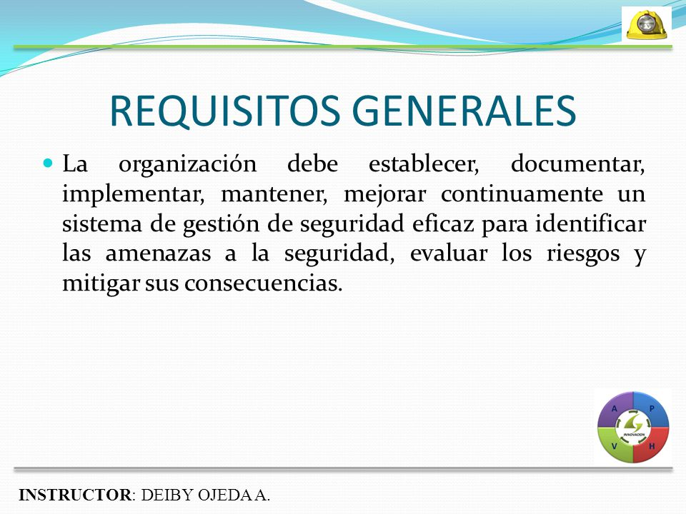 REQUISITOS GENERALES La organización debe establecer, documentar, implementar, mantener, mejorar continuamente un sistema de gestión de seguridad eficaz para identificar las amenazas a la seguridad, evaluar los riesgos y mitigar sus consecuencias.