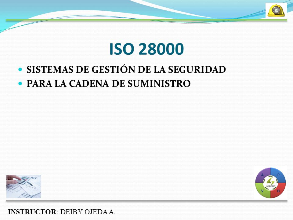 ISO 28000 SISTEMAS DE GESTIÓN DE LA SEGURIDAD PARA LA CADENA DE SUMINISTRO INSTRUCTOR: DEIBY OJEDA A.