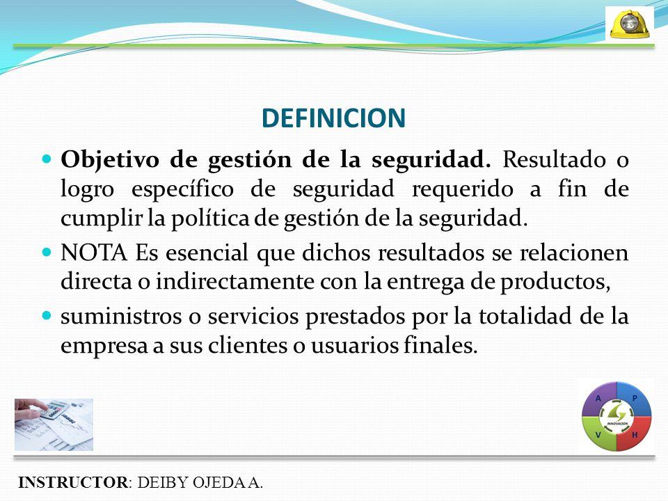 DEFINICION INSTRUCTOR: DEIBY OJEDA A. Objetivo de gestión de la seguridad.