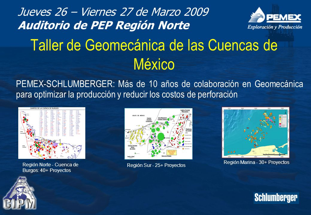 Jueves 26 – Viernes 27 de Marzo 2009 Auditorio de PEP Región Norte Taller de Geomecánica de las Cuencas de México PEMEX-SCHLUMBERGER: Más de 10 años de colaboración en Geomecánica para optimizar la producción y reducir los costos de perforación Región Norte - Cuenca de Burgos: 40+ Proyectos Región Sur - 25+ Proyectos Región Marina - 30+ Proyectos