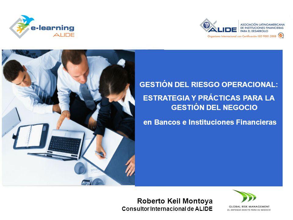 Roberto Keil Montoya Consultor Internacional de ALIDE GESTIÓN DEL RIESGO OPERACIONAL: ESTRATEGIA Y PRÁCTICAS PARA LA GESTIÓN DEL NEGOCIO en Bancos e I