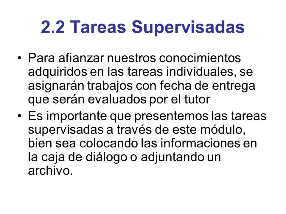 2.2 Tareas Supervisadas Para afianzar nuestros conocimientos adquiridos en las tareas individuales, se asignarán trabajos con fecha de entrega que ser