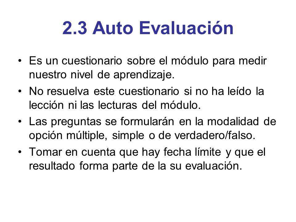 2.3 Auto Evaluación Es un cuestionario sobre el módulo para medir nuestro nivel de aprendizaje. No resuelva este cuestionario si no ha leído la lecció
