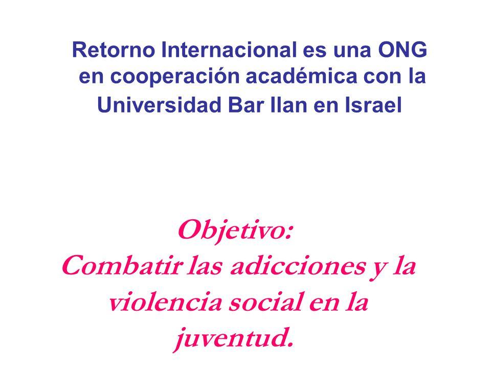 Retorno Internacional es una ONG en cooperación académica con la Universidad Bar Ilan en Israel Objetivo: Combatir las adicciones y la violencia social en la juventud.