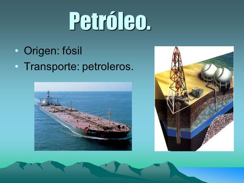 Petróleo. Origen: fósil Transporte: petroleros.