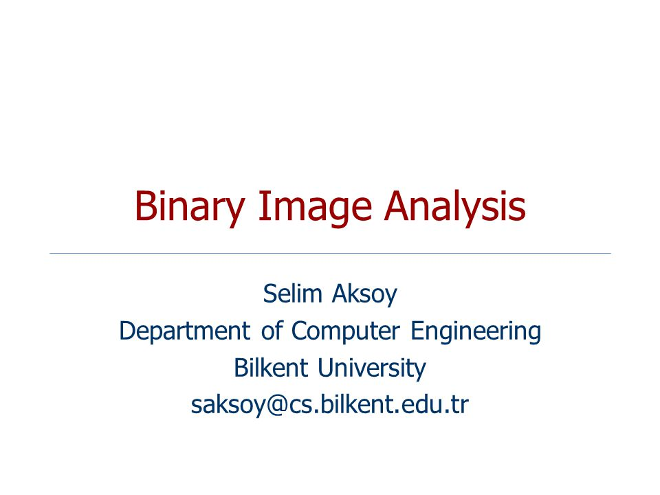 Binary Image Analysis Selim Aksoy Department of Computer Engineering Bilkent University saksoy@cs.bilkent.edu.tr